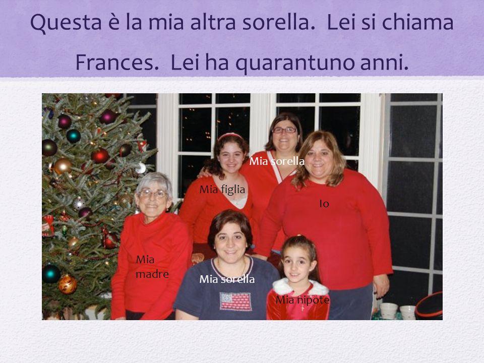 Questa è la mia altra sorella. Lei si chiama Frances. Lei ha quarantuno anni. Mia madre Mia sorella Mia nipote Io Mia sorella Mia figlia