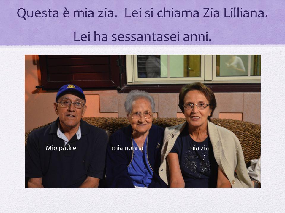 Questa è mia zia. Lei si chiama Zia Lilliana. Lei ha sessantasei anni. Mio padre mia nonnamia zia