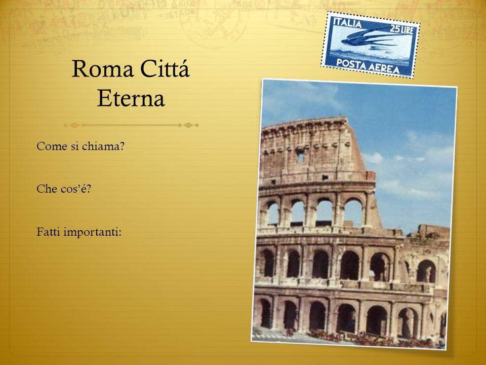 Roma Cittá Eterna Come si chiama? Che cosé? Fatti importanti: