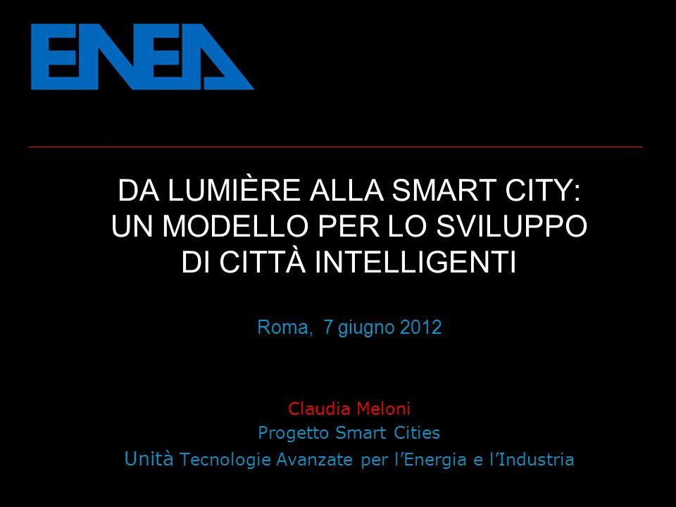 DA LUMIÈRE ALLA SMART CITY: UN MODELLO PER LO SVILUPPO DI CITTÀ INTELLIGENTI Roma, 7 giugno 2012 Claudia Meloni Progetto Smart Cities Unità Tecnologie Avanzate per lEnergia e lIndustria