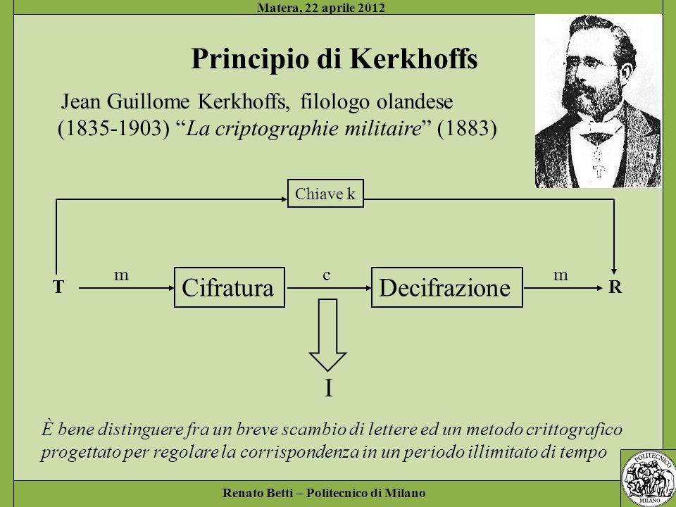 Renato Betti – Politecnico di Milano Matera, 22 aprile 2012 Principio di Kerkhoffs È bene distinguere fra un breve scambio di lettere ed un metodo cri