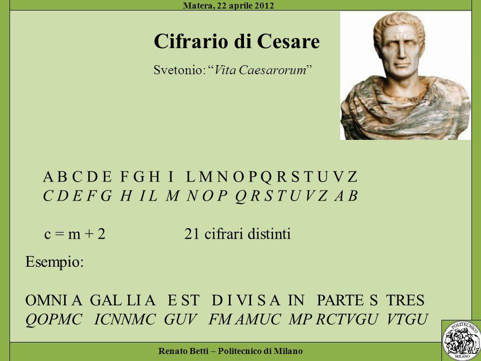 Renato Betti – Politecnico di Milano Matera, 22 aprile 2012 Cifrario di Cesare Svetonio: Vita Caesarorum A B C D E F G H I L M N O P Q R S T U V Z C D E F G H I L M N O P Q R S T U V Z A B c = m + 221 cifrari distinti Esempio: OMNI A GAL LI A E ST D I VI S A IN PARTE S TRES QOPMC ICNNMC GUV FM AMUC MP RCTVGU VTGU