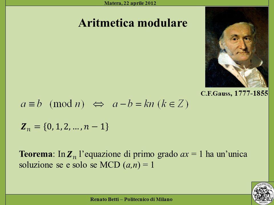 Renato Betti – Politecnico di Milano Matera, 22 aprile 2012 Aritmetica modulare C.F.Gauss, 1777-1855 Teorema: In lequazione di primo grado ax = 1 ha u