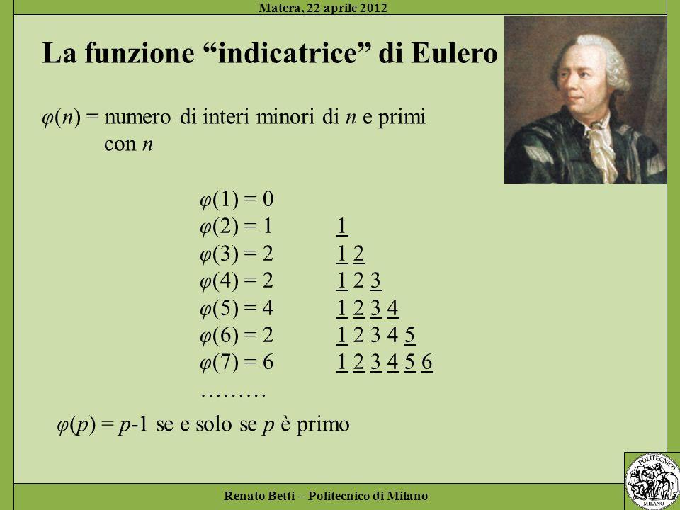 Renato Betti – Politecnico di Milano Matera, 22 aprile 2012 La funzione indicatrice di Eulero φ(n) = numero di interi minori di n e primi con n φ(1) = 0 φ(2) = 1 1 φ(3) = 2 1 2 φ(4) = 2 1 2 3 φ(5) = 4 1 2 3 4 φ(6) = 2 1 2 3 4 5 φ(7) = 6 1 2 3 4 5 6 ……… φ(p) = p-1 se e solo se p è primo