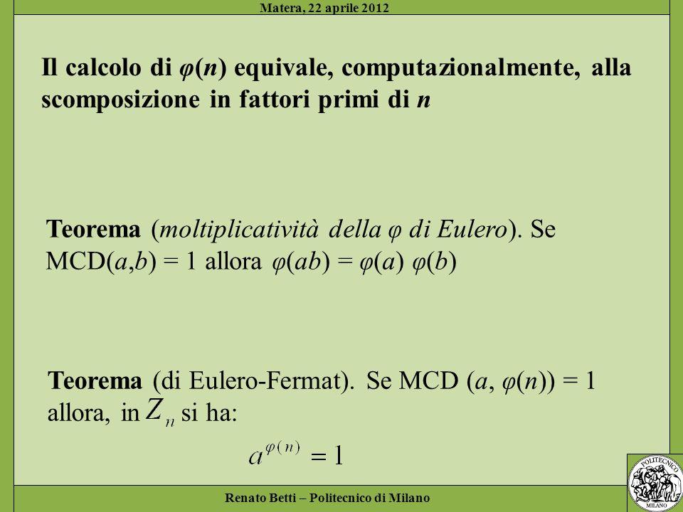 Renato Betti – Politecnico di Milano Matera, 22 aprile 2012 Teorema (di Eulero-Fermat). Se MCD (a, φ(n)) = 1 allora, in si ha: Il calcolo di φ(n) equi