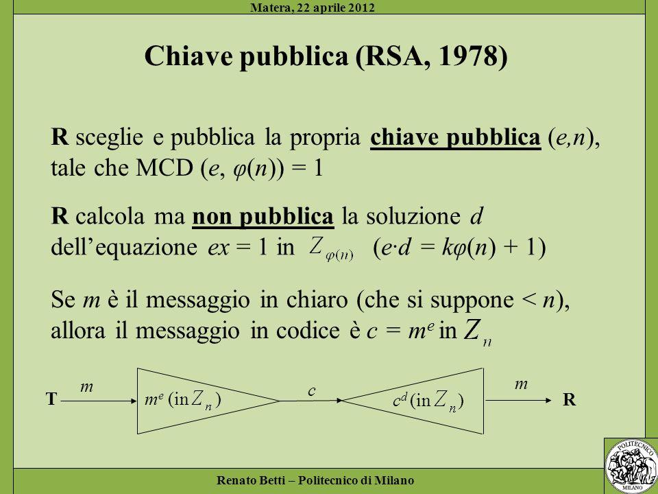 Renato Betti – Politecnico di Milano Matera, 22 aprile 2012 Chiave pubblica (RSA, 1978) R sceglie e pubblica la propria chiave pubblica (e,n), tale ch