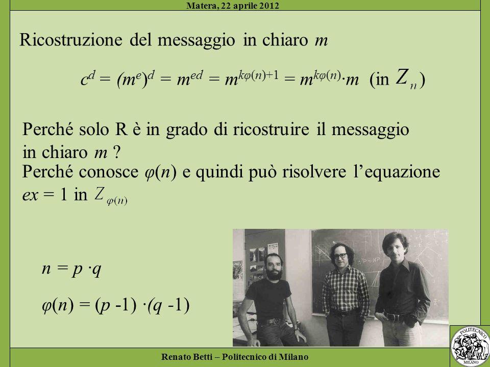 Renato Betti – Politecnico di Milano Matera, 22 aprile 2012 Perché solo R è in grado di ricostruire il messaggio in chiaro m ? n = p ·q φ(n) = (p -1)