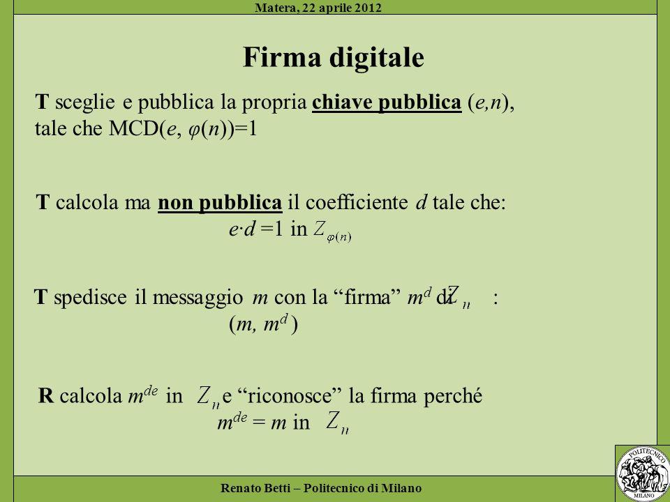 Renato Betti – Politecnico di Milano Matera, 22 aprile 2012 Firma digitale T sceglie e pubblica la propria chiave pubblica (e,n), tale che MCD(e, φ(n)