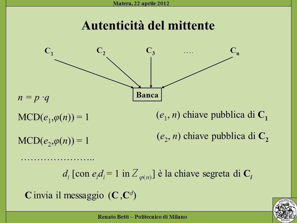 Renato Betti – Politecnico di Milano Matera, 22 aprile 2012 Autenticità del mittente C1C1 C2C2 C3C3 …. CnCn Banca n = p ·q MCD(e 1,φ(n)) = 1 MCD(e 2,φ