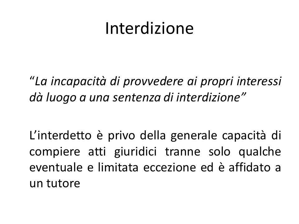 Interdizione La incapacità di provvedere ai propri interessi dà luogo a una sentenza di interdizione Linterdetto è privo della generale capacità di co