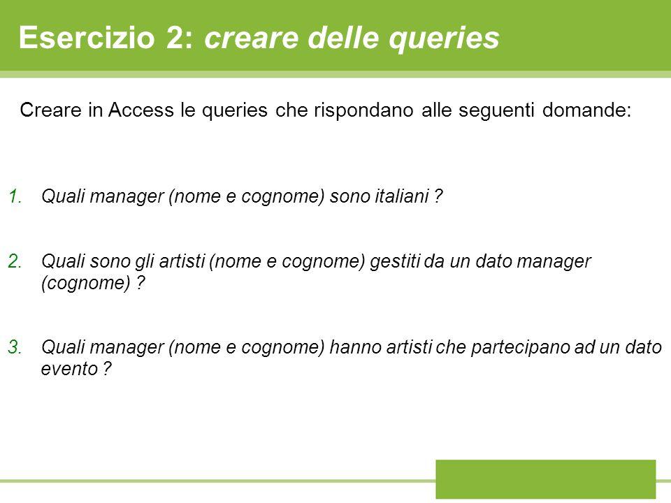 Esercizio 2: creare delle queries 1.Quali manager (nome e cognome) sono italiani ? 2.Quali sono gli artisti (nome e cognome) gestiti da un dato manage