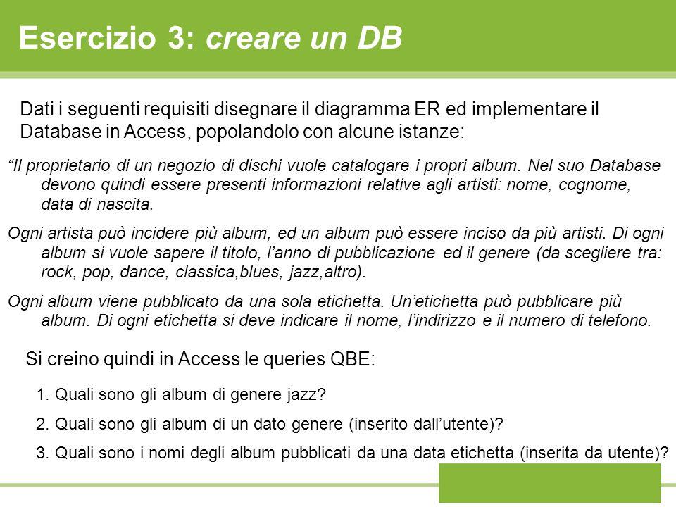 Esercizio 3: creare un DB Il proprietario di un negozio di dischi vuole catalogare i propri album. Nel suo Database devono quindi essere presenti info