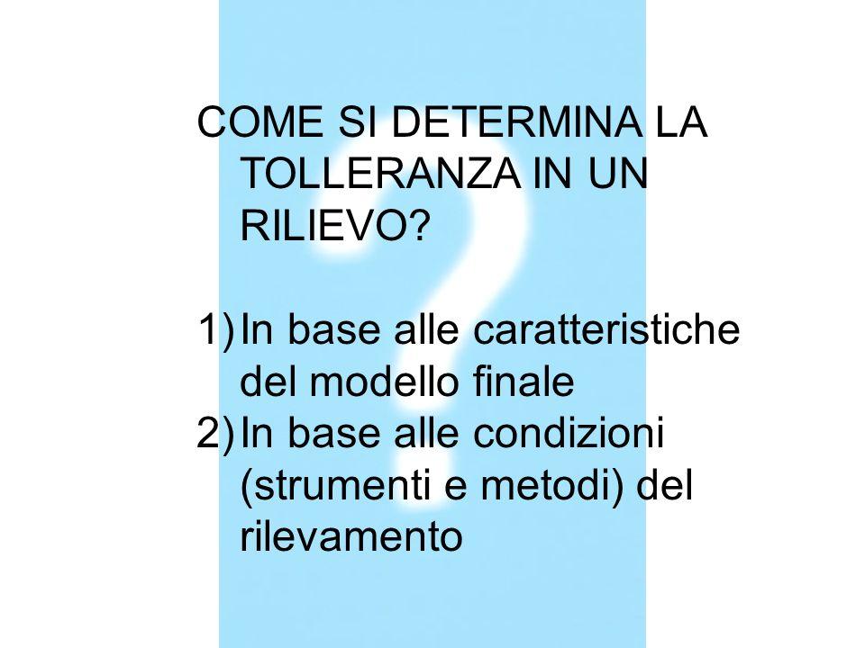 COME SI DETERMINA LA TOLLERANZA IN UN RILIEVO? 1)In base alle caratteristiche del modello finale 2)In base alle condizioni (strumenti e metodi) del ri