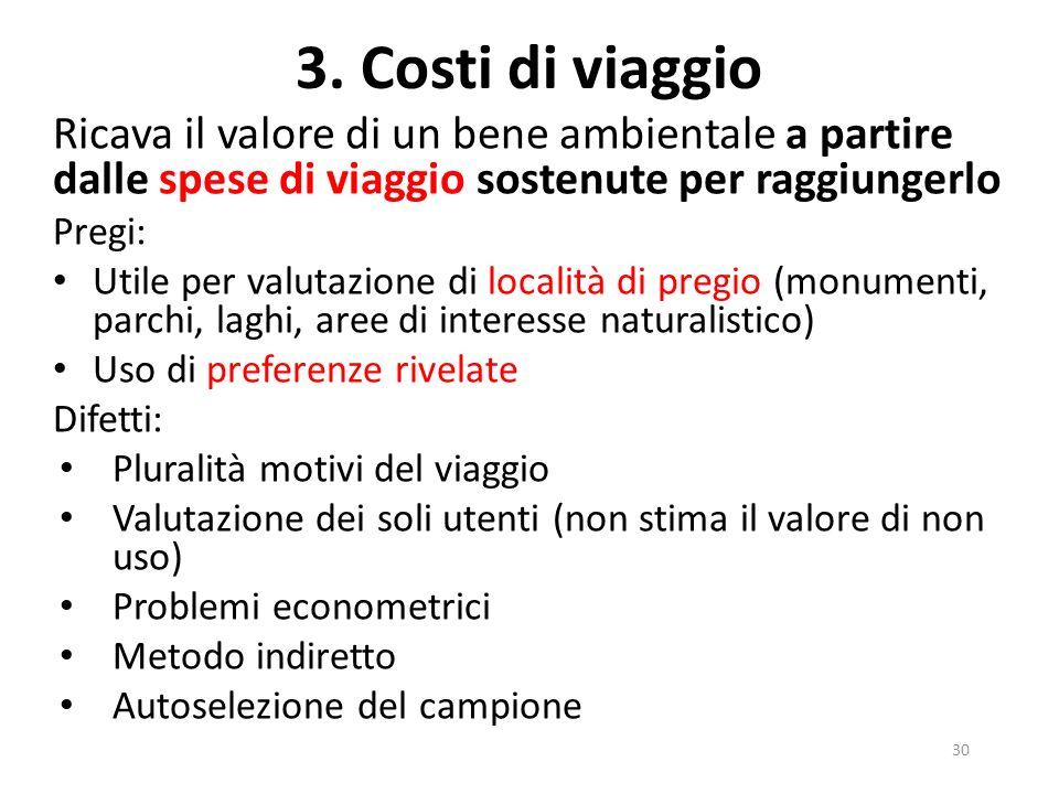 3. Costi di viaggio Ricava il valore di un bene ambientale a partire dalle spese di viaggio sostenute per raggiungerlo Pregi: Utile per valutazione di