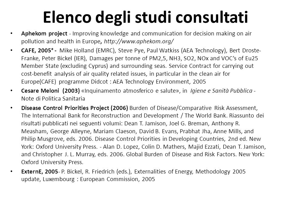 Elenco degli studi consultati Aphekom project - Improving knowledge and communication for decision making on air pollution and health in Europe, http://www.aphekom.org/ CAFE, 2005° - Mike Holland (EMRC), Steve Pye, Paul Watkiss (AEA Technology), Bert Droste- Franke, Peter Bickel (IER), Damages per tonne of PM2,5, NH3, SO2, NOx and VOCs of Eu25 Member State (excluding Cyprus) and surrounding seas.