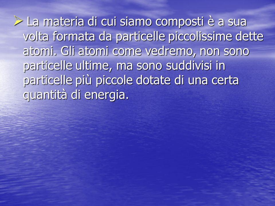 La materia di cui siamo composti è a sua volta formata da particelle piccolissime dette atomi. Gli atomi come vedremo, non sono particelle ultime, ma