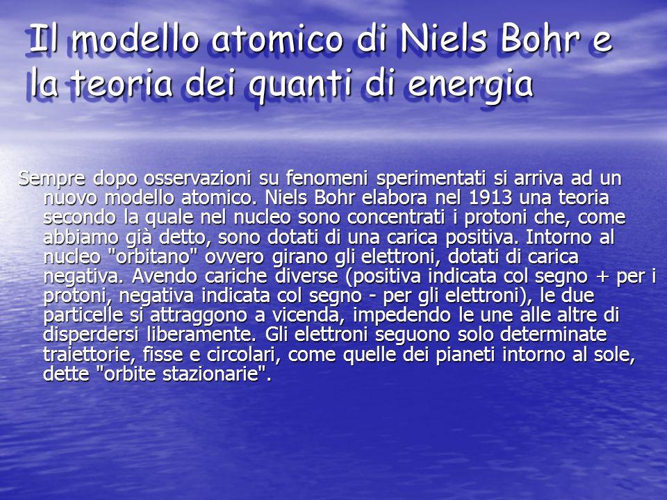 Il modello atomico di Niels Bohr e la teoria dei quanti di energia Sempre dopo osservazioni su fenomeni sperimentati si arriva ad un nuovo modello ato