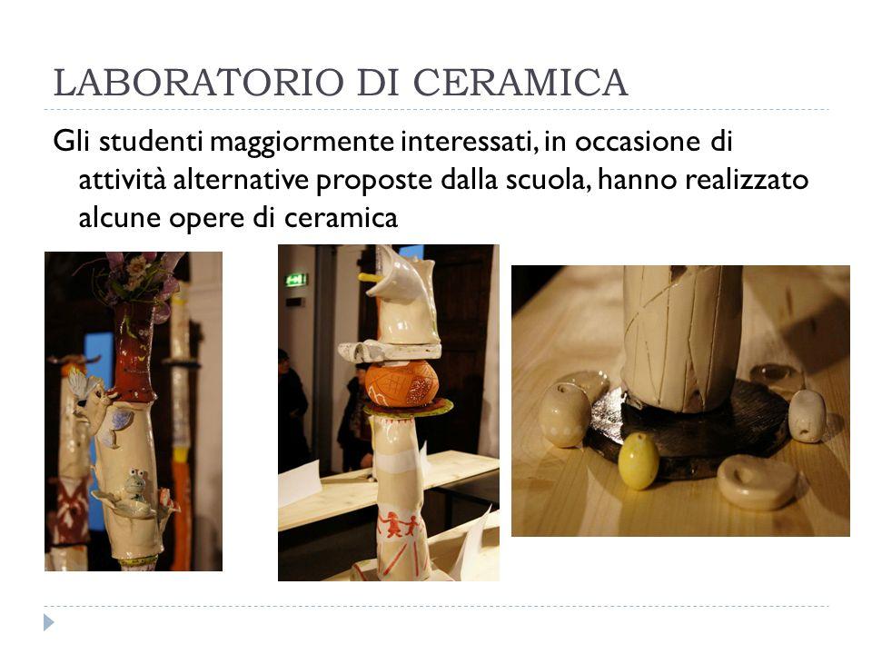 LABORATORIO DI CERAMICA Gli studenti maggiormente interessati, in occasione di attività alternative proposte dalla scuola, hanno realizzato alcune opere di ceramica