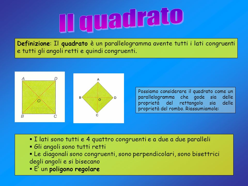 Definizione: Il quadrato è un parallelogramma avente tutti i lati congruenti e tutti gli angoli retti e quindi congruenti. Possiamo considerare il qua