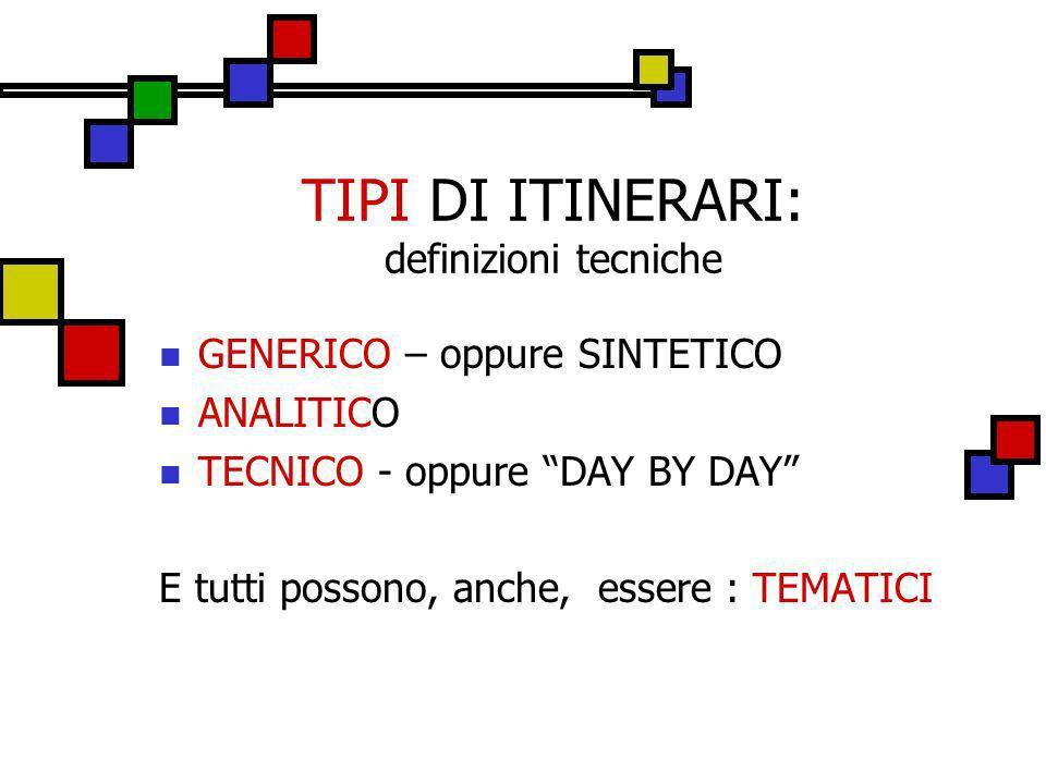 TIPI DI ITINERARI: definizioni tecniche GENERICO – oppure SINTETICO ANALITICO TECNICO - oppure DAY BY DAY E tutti possono, anche, essere : TEMATICI