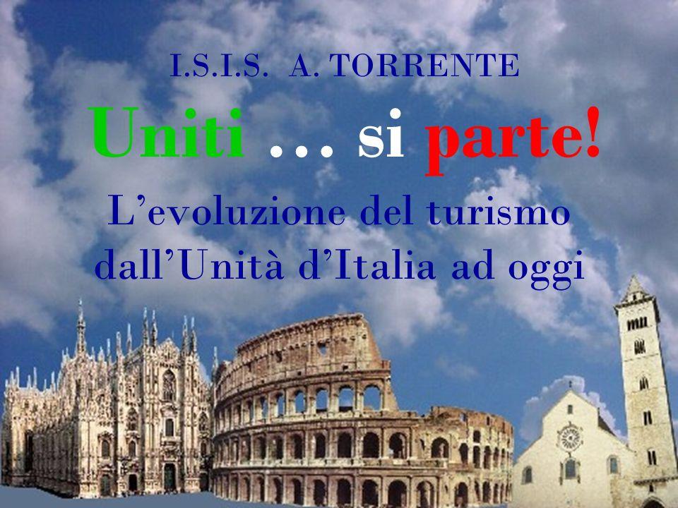 I.S.I.S. A. TORRENTE Uniti … si parte! Levoluzione del turismo dallUnità dItalia ad oggi