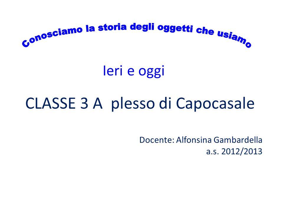 Ieri e oggi CLASSE 3 A plesso di Capocasale Docente: Alfonsina Gambardella a.s. 2012/2013