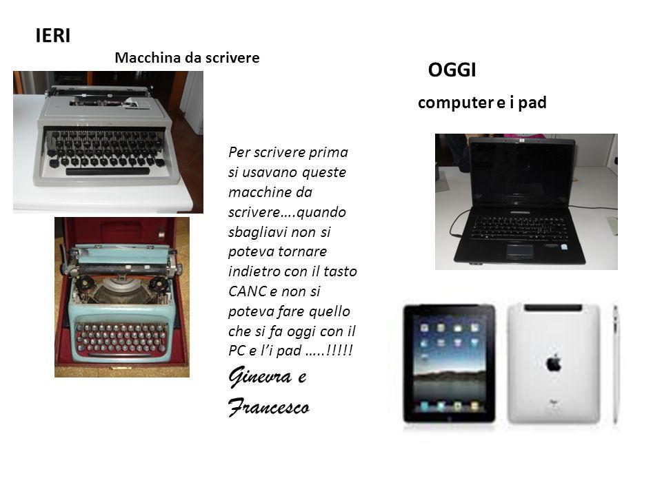 IERI Macchina da scrivere OGGI computer e i pad Per scrivere prima si usavano queste macchine da scrivere….quando sbagliavi non si poteva tornare indi
