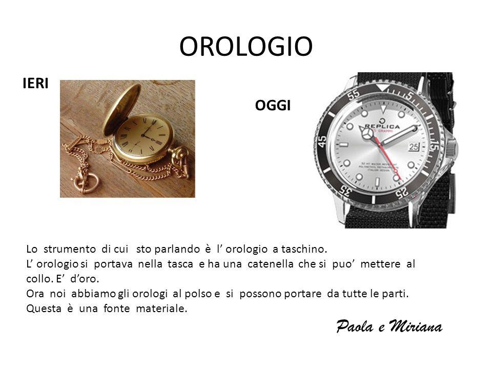 OROLOGIO IERI OGGI Lo strumento di cui sto parlando è l orologio a taschino. L orologio si portava nella tasca e ha una catenella che si puo mettere a