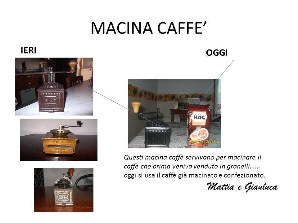MACINA CAFFE IERI OGGI Questi macina caffè servivano per macinare il caffè che prima veniva venduto in granelli…… oggi si usa il caffè già macinato e