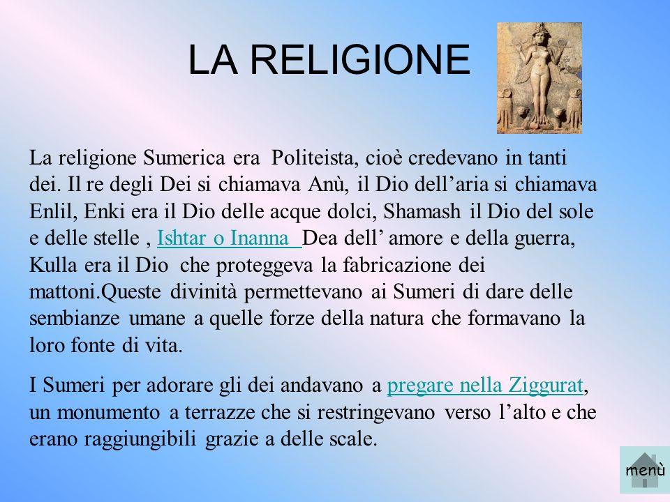 LA RELIGIONE La religione Sumerica era Politeista, cioè credevano in tanti dei. Il re degli Dei si chiamava Anù, il Dio dellaria si chiamava Enlil, En