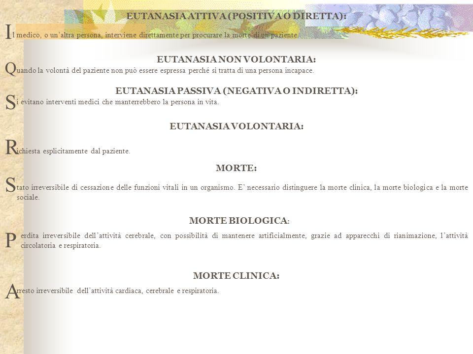EUTANASIA ATTIVA (POSITIVA O DIRETTA): I l medico, o unaltra persona, interviene direttamente per procurare la morte di un paziente. EUTANASIA NON VOL