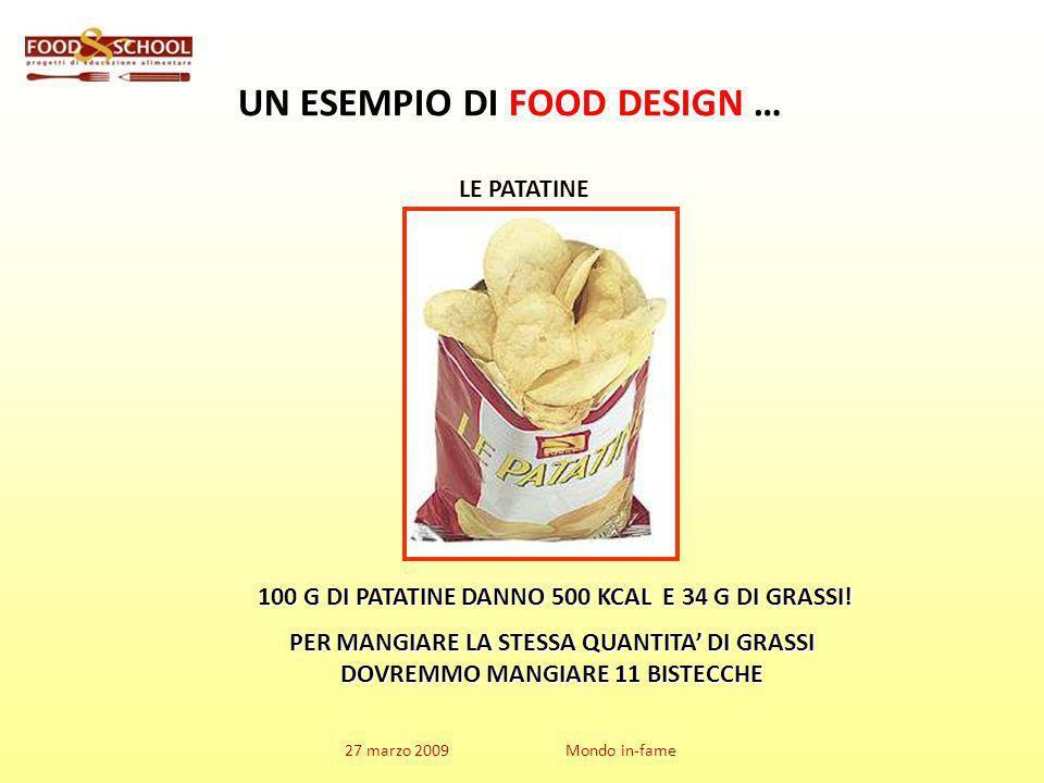 27 marzo 2009 Mondo in-fame UN ESEMPIO DI FOOD DESIGN … 100 G DI PATATINE DANNO 500 KCAL E 34 G DI GRASSI.
