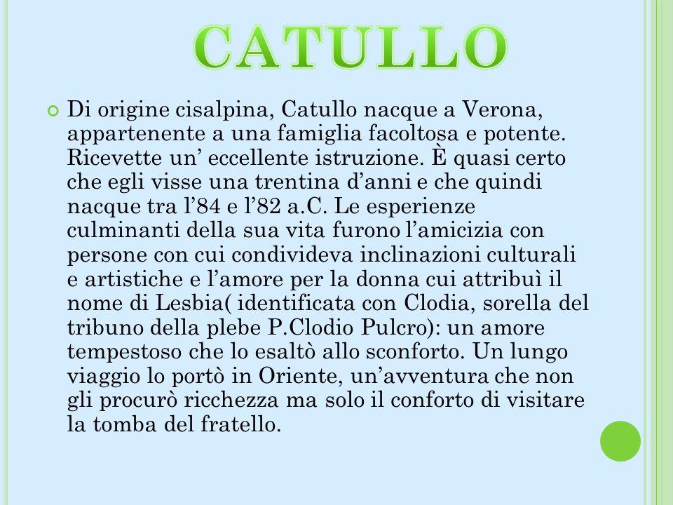 Di origine cisalpina, Catullo nacque a Verona, appartenente a una famiglia facoltosa e potente. Ricevette un eccellente istruzione. È quasi certo che