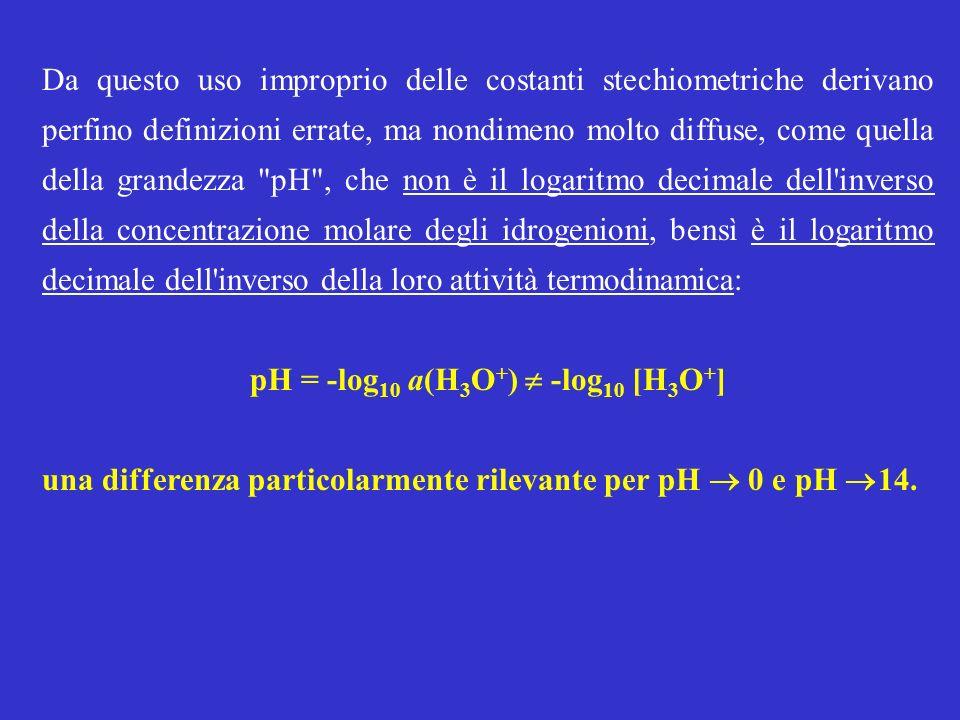 Da questo uso improprio delle costanti stechiometriche derivano perfino definizioni errate, ma nondimeno molto diffuse, come quella della grandezza pH , che non è il logaritmo decimale dell inverso della concentrazione molare degli idrogenioni, bensì è il logaritmo decimale dell inverso della loro attività termodinamica: pH = -log 10 a(H 3 O + ) -log 10 [H 3 O + ] una differenza particolarmente rilevante per pH 0 e pH 14.