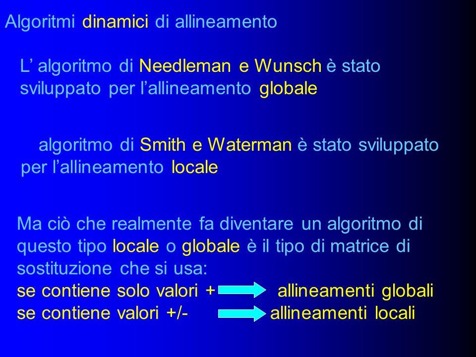 Algoritmi dinamici di allineamento L algoritmo di Needleman e Wunsch è stato sviluppato per lallineamento globale L algoritmo di Smith e Waterman è stato sviluppato per lallineamento locale Ma ciò che realmente fa diventare un algoritmo di questo tipo locale o globale è il tipo di matrice di sostituzione che si usa: se contiene solo valori + allineamenti globali se contiene valori +/- allineamenti locali