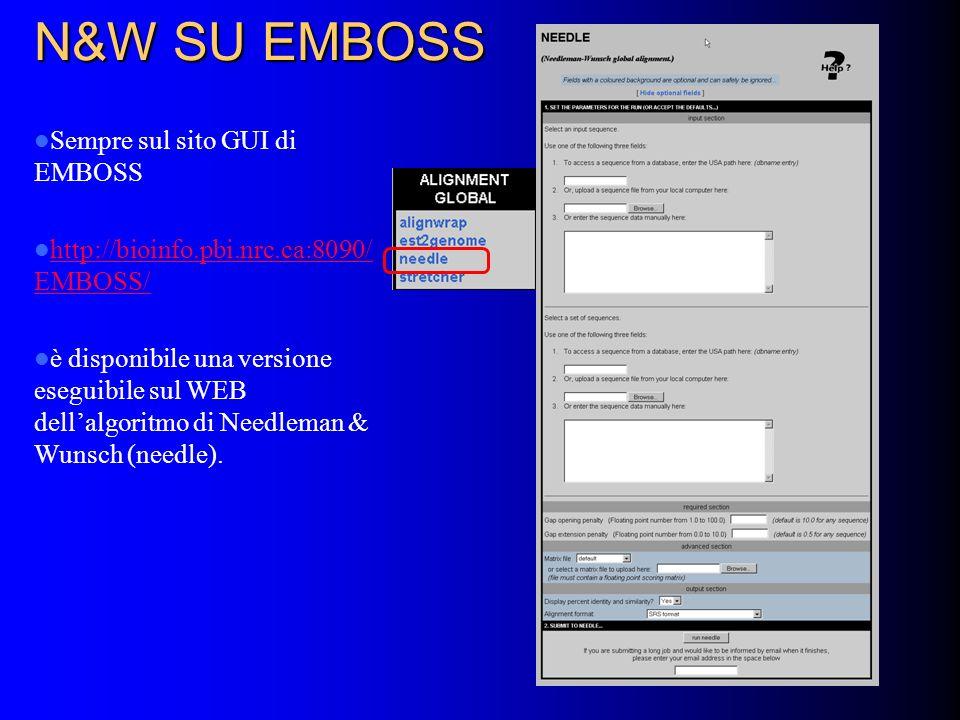 N&W SU EMBOSS Sempre sul sito GUI di EMBOSS http://bioinfo.pbi.nrc.ca:8090/ EMBOSS/ http://bioinfo.pbi.nrc.ca:8090/ EMBOSS/ è disponibile una versione eseguibile sul WEB dellalgoritmo di Needleman & Wunsch (needle).