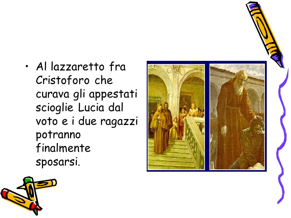 Al lazzaretto fra Cristoforo che curava gli appestati scioglie Lucia dal voto e i due ragazzi potranno finalmente sposarsi.