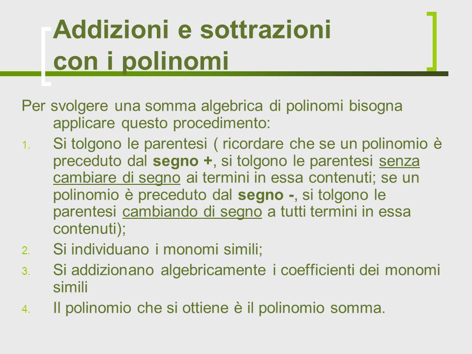 Addizioni e sottrazioni con i polinomi Per svolgere una somma algebrica di polinomi bisogna applicare questo procedimento: 1. Si tolgono le parentesi