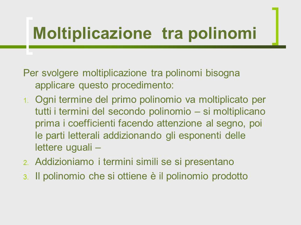 Per svolgere moltiplicazione tra polinomi bisogna applicare questo procedimento: 1. Ogni termine del primo polinomio va moltiplicato per tutti i termi