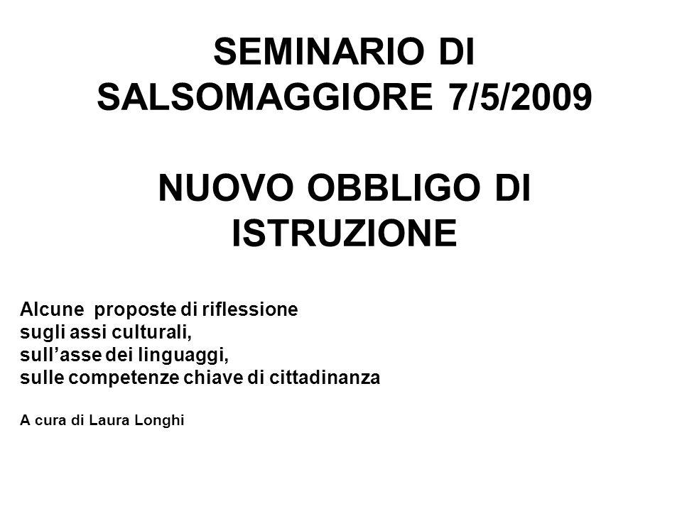 SEMINARIO DI SALSOMAGGIORE 7/5/2009 NUOVO OBBLIGO DI ISTRUZIONE Alcune proposte di riflessione sugli assi culturali, sullasse dei linguaggi, sulle com