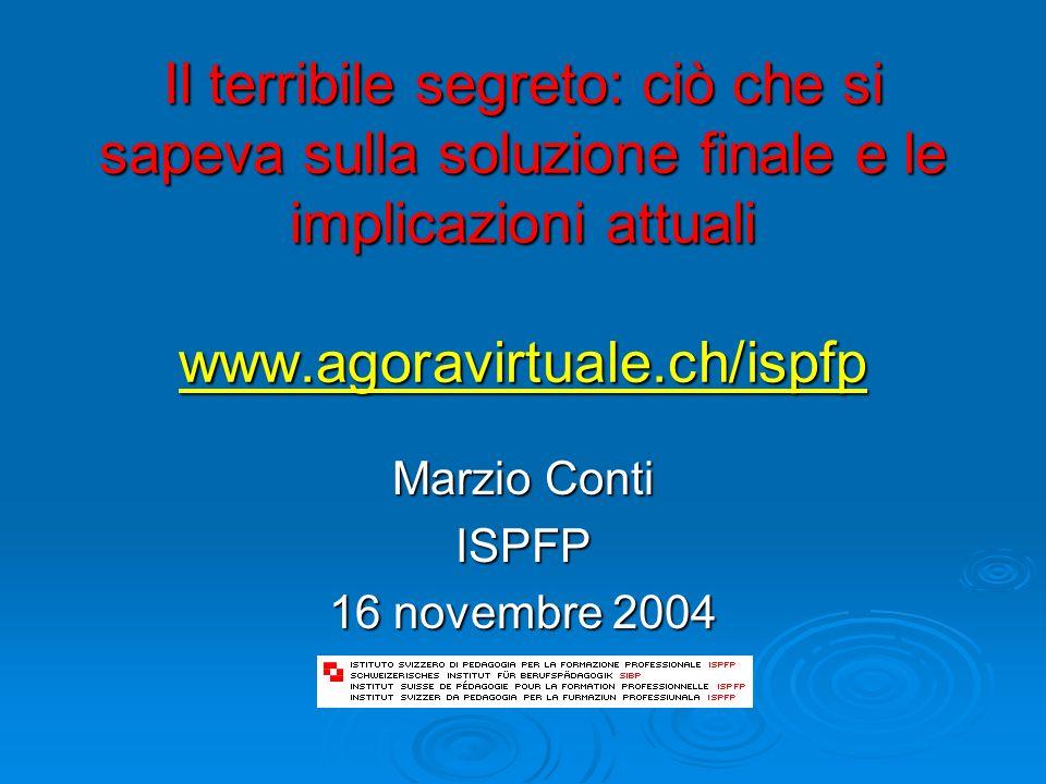 Il terribile segreto: ciò che si sapeva sulla soluzione finale e le implicazioni attuali www.agoravirtuale.ch/ispfp www.agoravirtuale.ch/ispfp Marzio Conti ISPFP 16 novembre 2004