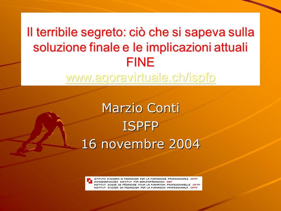 Il terribile segreto: ciò che si sapeva sulla soluzione finale e le implicazioni attuali FINE www.agoravirtuale.ch/ispfp www.agoravirtuale.ch/ispfp Marzio Conti ISPFP 16 novembre 2004