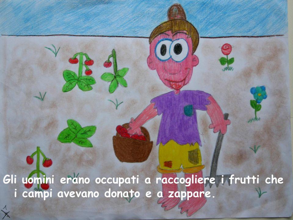 Gli uomini erano occupati a raccogliere i frutti che i campi avevano donato e a zappare.
