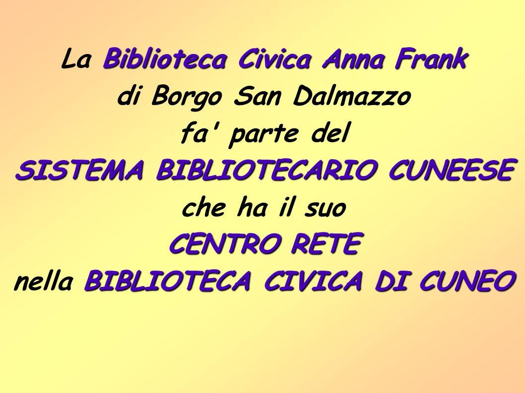 Biblioteca Civica Anna Frank La Biblioteca Civica Anna Frank di Borgo San Dalmazzo fa parte del SISTEMA BIBLIOTECARIO CUNEESE che ha il suo CENTRO RETE BIBLIOTECA CIVICA DI CUNEO nella BIBLIOTECA CIVICA DI CUNEO