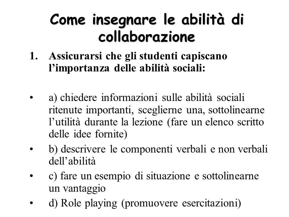 Come insegnare le abilità di collaborazione 1.Assicurarsi che gli studenti capiscano limportanza delle abilità sociali: a) chiedere informazioni sulle
