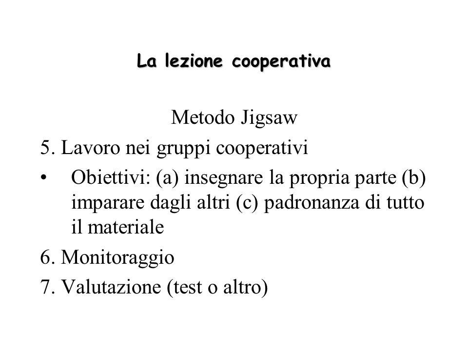 La lezione cooperativa Metodo Jigsaw 5. Lavoro nei gruppi cooperativi Obiettivi: (a) insegnare la propria parte (b) imparare dagli altri (c) padronanz