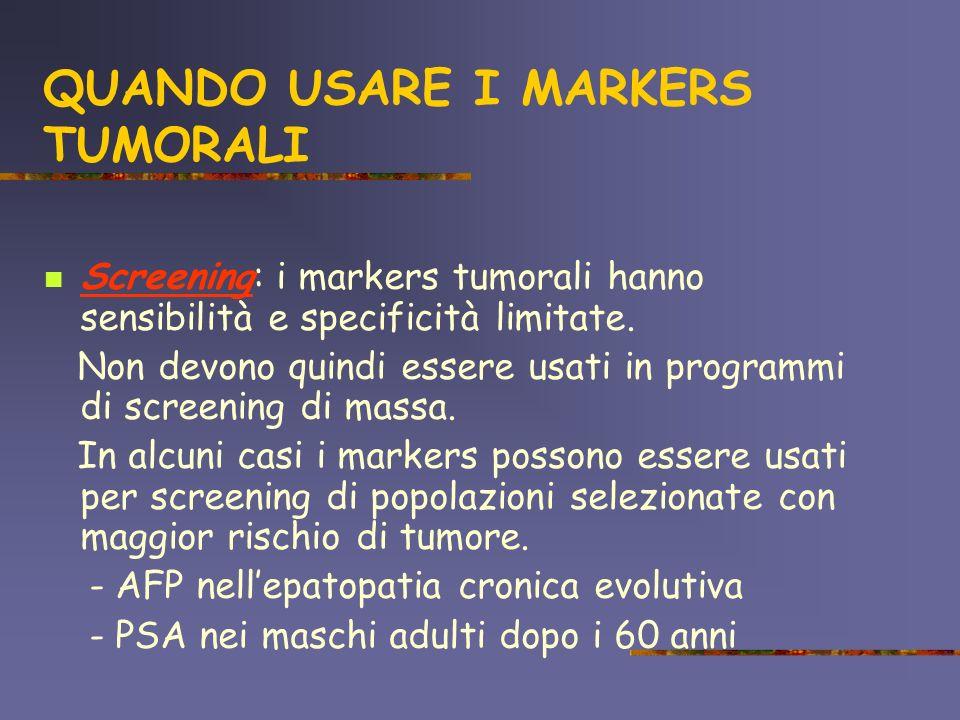 QUANDO USARE I MARKERS TUMORALI Screening: i markers tumorali hanno sensibilità e specificità limitate. Non devono quindi essere usati in programmi di