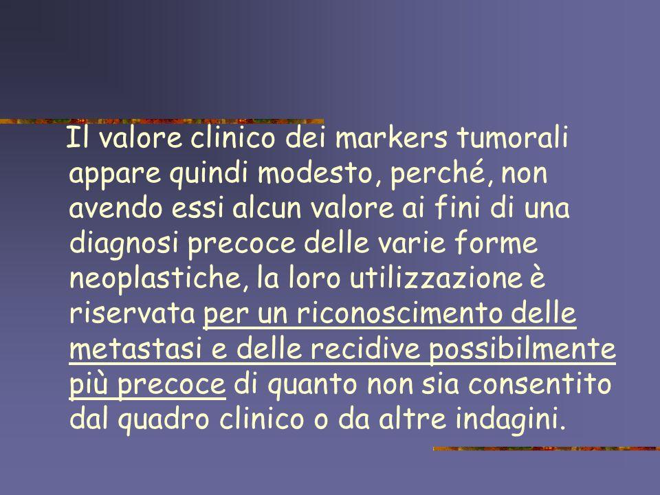 Il valore clinico dei markers tumorali appare quindi modesto, perché, non avendo essi alcun valore ai fini di una diagnosi precoce delle varie forme n