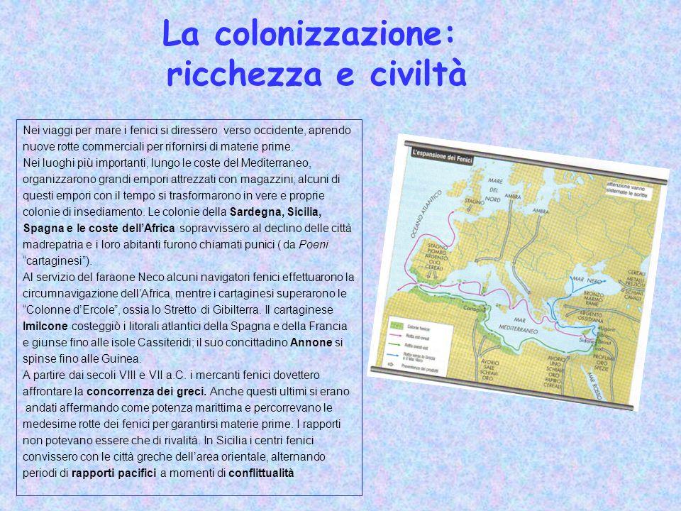 La colonizzazione: ricchezza e civiltà Nei viaggi per mare i fenici si diressero verso occidente, aprendo nuove rotte commerciali per rifornirsi di ma