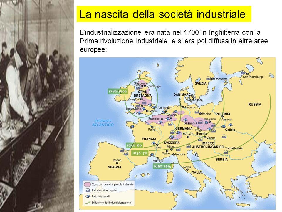La nascita della società industriale Lindustrializzazione era nata nel 1700 in Inghilterra con la Prima rivoluzione industriale e si era poi diffusa in altre aree europee: